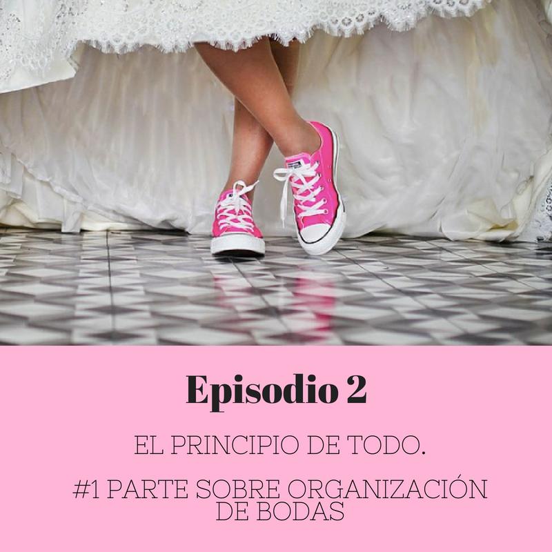 Episodio 2 -El principio de todo. #1 parte sobre organización de bodas
